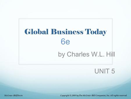 Global Business Today 6e by Charles W.L. Hill UNIT 5 McGraw-Hill/Irwin Copyright © 2009 by The McGraw-Hill Companies, Inc. All rights reserved.