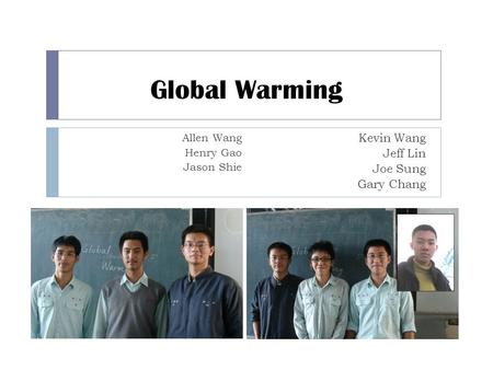 Global Warming Allen Wang Henry Gao Jason Shie Kevin Wang Jeff Lin Joe Sung Gary Chang.