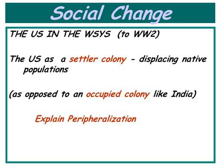 Social Change THE US IN THE WSYS (to WW2) The US as a settler colony - displacing native populations (as opposed to an occupied colony like India) Explain.