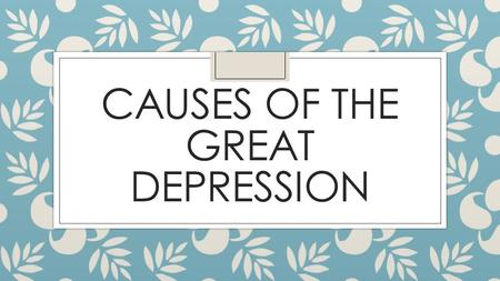 CAUSES OF THE GREAT DEPRESSION. Today's Objective ◦ After today's lesson, students will be able to… ◦ Explain the underlying economic factors and causes.