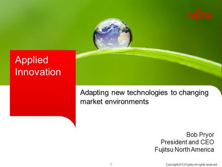 Copyright 2013 Fujitsu All rights reserved. Applied Innovation Bob Pryor President and CEO Fujitsu North America Adapting new technologies to changing.