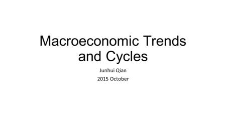 Macroeconomic Trends and Cycles Junhui Qian 2015 October.