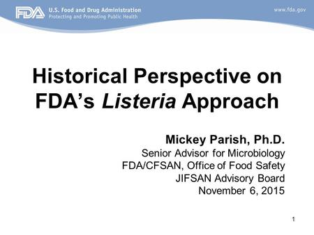 1 Historical Perspective on FDA's Listeria Approach Mickey Parish, Ph.D. Senior Advisor for Microbiology FDA/CFSAN, Office of Food Safety JIFSAN Advisory.