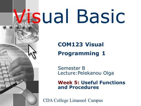 Visual Basic CDA College Limassol Campus COM123 Visual Programming 1 Semester B Lecture:Pelekanou Olga Week 5: Useful Functions and Procedures.