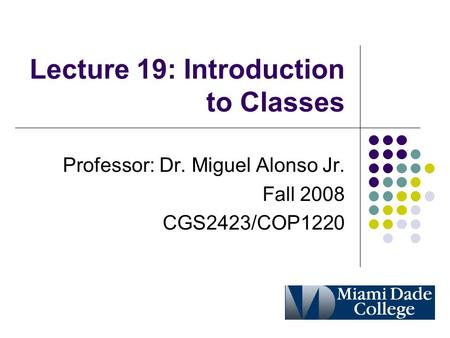 Lecture 19: Introduction to Classes Professor: Dr. Miguel Alonso Jr. Fall 2008 CGS2423/COP1220.