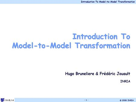 Introduction To Model-to-Model Transformation © 2008 INRIA - 1 - Introduction To Model-to-Model Transformation Hugo Bruneliere & Frédéric Jouault INRIA.