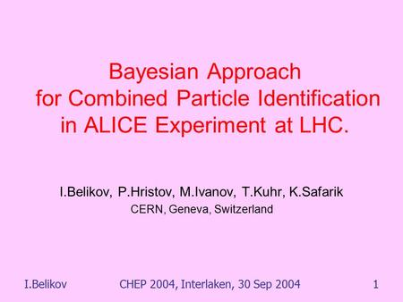 I.BelikovCHEP 2004, Interlaken, 30 Sep 20041 Bayesian Approach for Combined Particle Identification in ALICE Experiment at LHC. I.Belikov, P.Hristov, M.Ivanov,