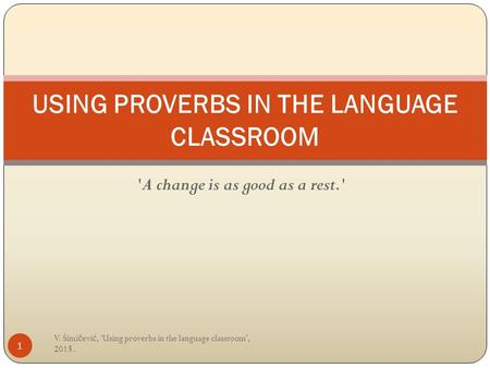 'A change is as good as a rest.' V. Šimi č evi ć, 'Using proverbs in the language classroom', 2015. 1 USING PROVERBS IN THE LANGUAGE CLASSROOM.