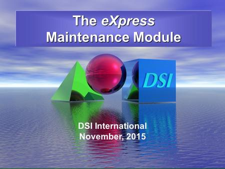 6/16/2008 The eXpress Maintenance Module DSI International November, 2015.