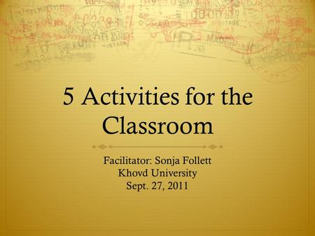5 Activities for the Classroom Facilitator: Sonja Follett Khovd University Sept. 27, 2011.