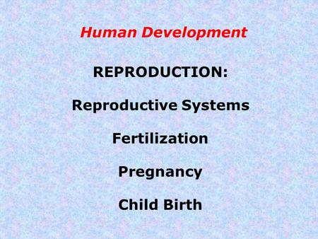 Human Development REPRODUCTION: Reproductive Systems Fertilization Pregnancy Child Birth.