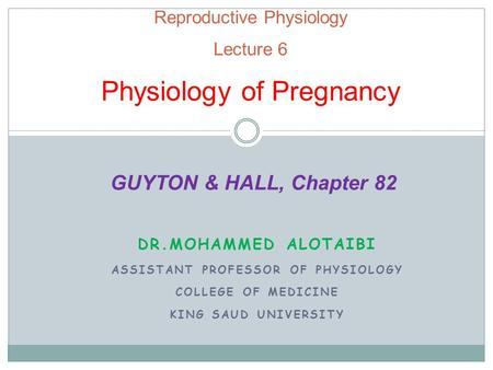 Reproductive Physiology Lecture 6 Physiology of Pregnancy DR.MOHAMMED ALOTAIBI ASSISTANT PROFESSOR OF PHYSIOLOGY COLLEGE OF MEDICINE KING SAUD UNIVERSITY.
