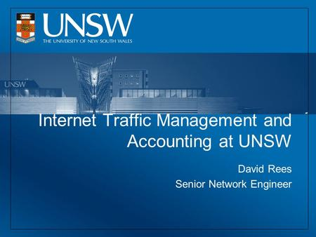 Internet Traffic Management and Accounting at UNSW David Rees Senior Network Engineer.