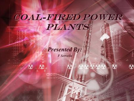 Coal-Fired Power Plants Presented By: F Servello.