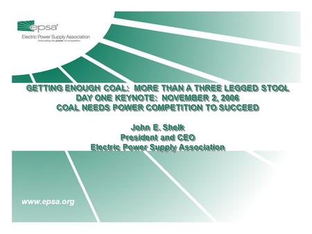 Www.epsa.org GETTING ENOUGH COAL: MORE THAN A THREE LEGGED STOOL DAY ONE KEYNOTE: NOVEMBER 2, 2006 COAL NEEDS POWER COMPETITION TO SUCCEED John E. Shelk.