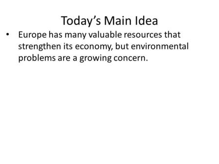 Today's Main Idea Europe has many valuable resources that strengthen its economy, but environmental problems are a growing concern.
