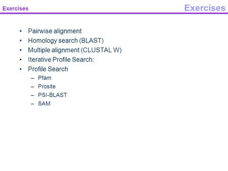 Exercises Pairwise alignment Homology search (BLAST) Multiple alignment (CLUSTAL W) Iterative Profile Search: Profile Search –Pfam –Prosite –PSI-BLAST.