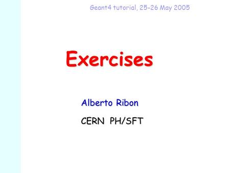 Exercises Alberto Ribon Alberto Ribon CERN PH/SFT CERN PH/SFT Geant4 tutorial, 25-26 May 2005.