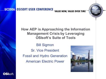 How AEP is Approaching the Information Management Crisis by Leveraging OSIsoft's Suite of Tools Bill Sigmon Sr. Vice President Fossil and Hydro Generation.
