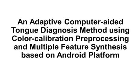 An Adaptive Computer-aided Tongue Diagnosis Method using Color-calibration Preprocessing and Multiple Feature Synthesis based on Android Platform.