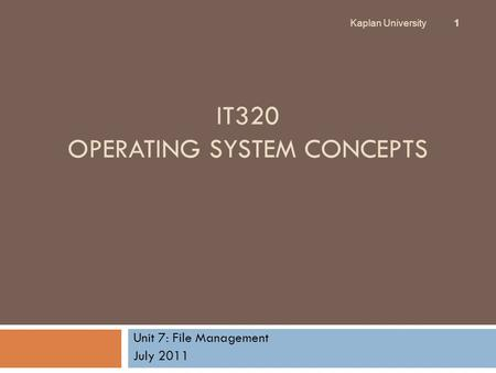 IT320 OPERATING SYSTEM CONCEPTS Unit 7: File Management July 2011 Kaplan University 1.