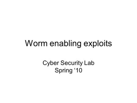 Worm enabling exploits Cyber Security Lab Spring '10.