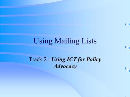 Using Mailing Lists Track 2 : Using ICT for Policy Advocacy.