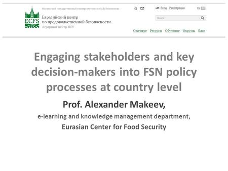 Engaging stakeholders and key decision-makers into FSN policy processes at country level Prof. Alexander Makeev, e-learning and knowledge management department,
