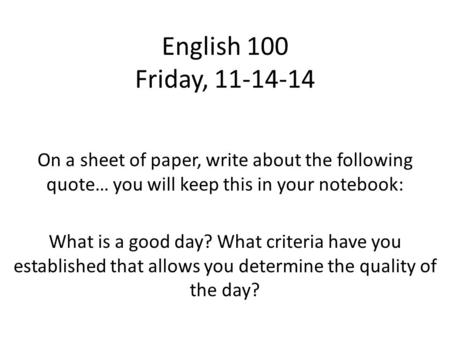 English 100 Friday, 11-14-14 On a sheet of paper, write about the following quote… you will keep this in your notebook: What is a good day? What criteria.