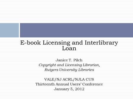 E-book Licensing and Interlibrary Loan Janice T. Pilch Copyright and Licensing Librarian, Rutgers University Libraries VALE/NJ ACRL/NJLA CUS Thirteenth.