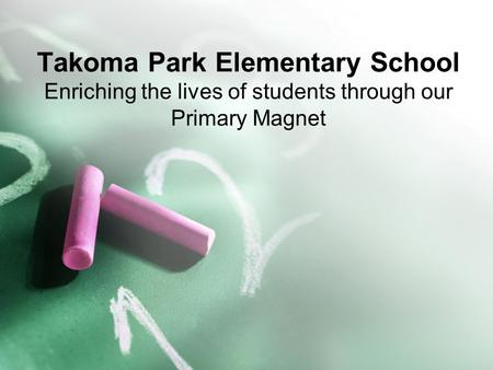 Takoma Park Elementary School Enriching the lives of students through our Primary Magnet.