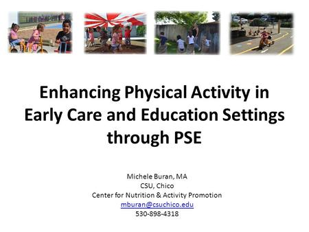 Enhancing Physical Activity in Early Care and Education Settings through PSE Michele Buran, MA CSU, Chico Center for Nutrition & Activity Promotion