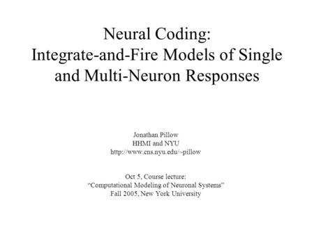 Neural Coding: Integrate-and-Fire Models of Single and Multi-Neuron Responses Jonathan Pillow HHMI and NYU  Oct 5, Course.