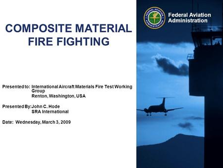 Federal Aviation Administration COMPOSITE MATERIAL FIRE FIGHTING Presented to:International Aircraft Materials Fire Test Working Group Renton, Washington,