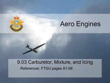Aero Engines 9.03 Carburetor, Mixture, and Icing References: FTGU pages 61-68.