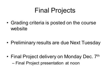 Final Projects Grading criteria is posted on the course website Preliminary results are due Next Tuesday Final Project delivery on Monday Dec. 7 th –Final.