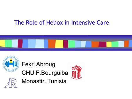 The Role of Heliox in Intensive Care Fekri Abroug CHU F.Bourguiba Monastir. Tunisia.