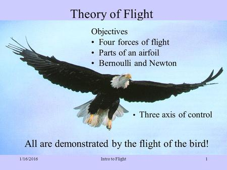 1/16/2016Intro to Flight1 Theory of Flight Objectives Four forces of flight Parts of an airfoil Bernoulli and Newton Three axis of control All are demonstrated.