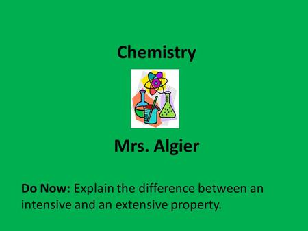 Chemistry Mrs. Algier Do Now: Explain the difference between an intensive and an extensive property.