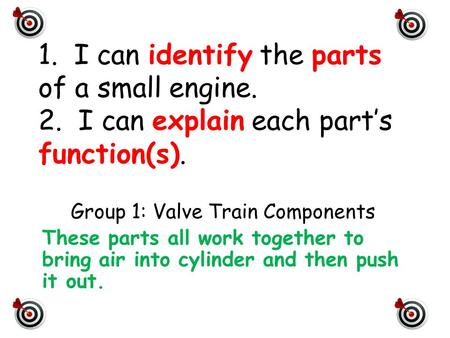 1. I can identify the parts of a small engine. 2. I can explain each part's function(s). Group 1: Valve Train Components These parts all work together.