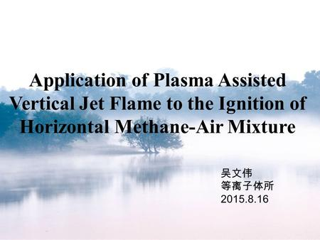 Application of Plasma Assisted Vertical Jet Flame to the Ignition of Horizontal Methane-Air Mixture 吴文伟 等离子体所 2015.8.16.