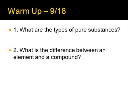  1. What are the types of pure substances?  2. What is the difference between an element and a compound?