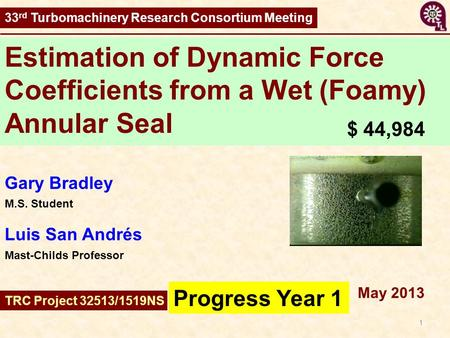 1 Estimation of Dynamic Force Coefficients from a Wet (Foamy) Annular Seal Progress Year 1 May 2013 33 rd Turbomachinery Research Consortium Meeting Gary.