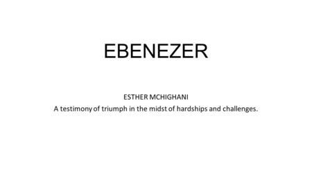 EBENEZER ESTHER MCHIGHANI A testimony of triumph in the midst of hardships and challenges.