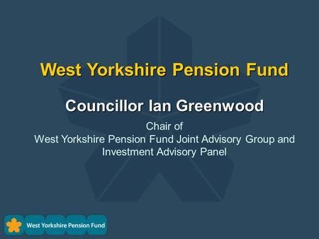 West Yorkshire Pension Fund Councillor Ian Greenwood Chair of West Yorkshire Pension Fund Joint Advisory Group and Investment Advisory Panel.
