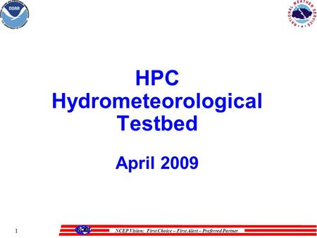 NCEP Vision: First Choice – First Alert – Preferred Partner 1 HPC Hydrometeorological Testbed April 2009.