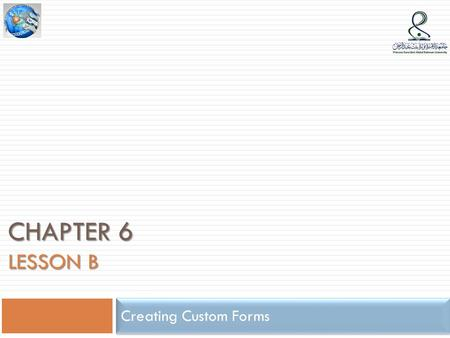 CHAPTER 6 LESSON B Creating Custom Forms. Lesson B Objectives  Suppress default system messages  Create alerts and messages to provide system feedback.