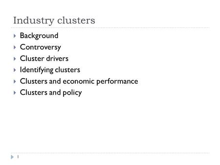 Industry clusters 1  Background  Controversy  Cluster drivers  Identifying clusters  Clusters and economic performance  Clusters and policy.