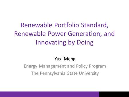 Renewable Portfolio Standard, Renewable Power Generation, and Innovating by Doing Yuxi Meng Energy Management and Policy Program The Pennsylvania State.