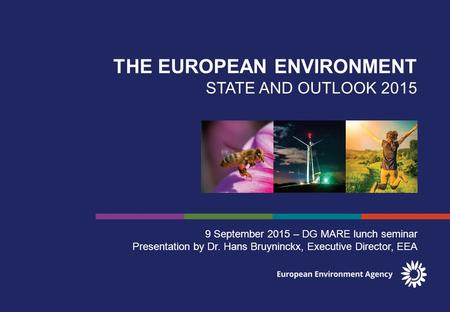 THE EUROPEAN ENVIRONMENT STATE AND OUTLOOK 2015 9 September 2015 – DG MARE lunch seminar Presentation by Dr. Hans Bruyninckx, Executive Director, EEA.